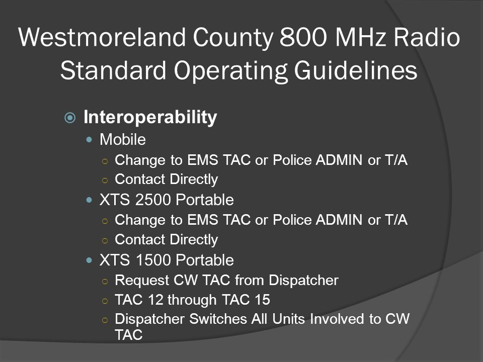Westmoreland County 800 MHz Radio Standard Operating Guidelines  Interoperability Mobile ○ Change to EMS TAC or Police ADMIN or T/A ○ Contact Directl