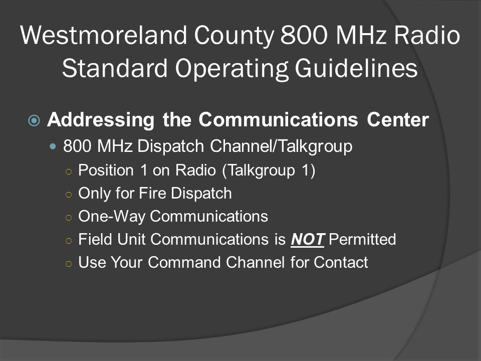  Addressing the Communications Center 800 MHz Dispatch Channel/Talkgroup ○ Position 1 on Radio (Talkgroup 1) ○ Only for Fire Dispatch ○ One-Way Commu
