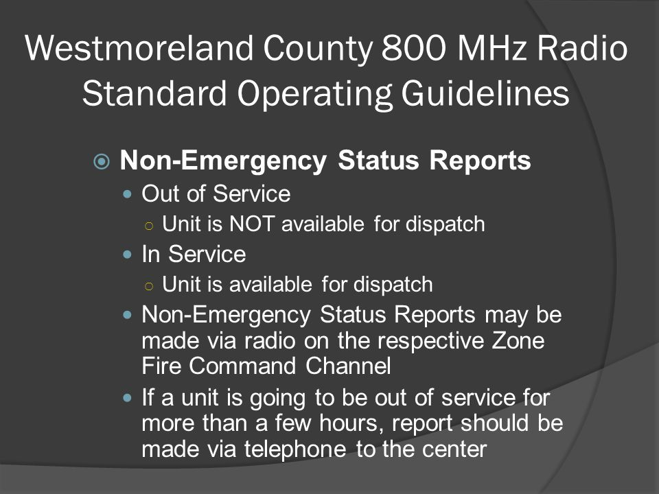 Westmoreland County 800 MHz Radio Standard Operating Guidelines  Non-Emergency Status Reports Out of Service ○ Unit is NOT available for dispatch In