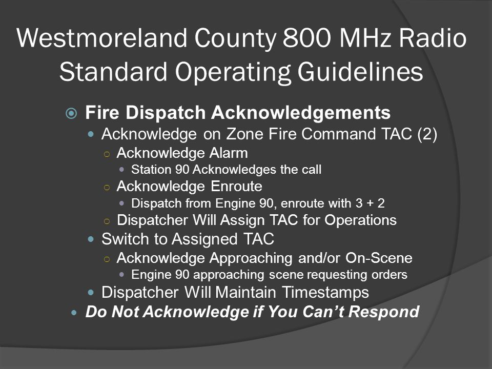 Westmoreland County 800 MHz Radio Standard Operating Guidelines  Fire Dispatch Acknowledgements Acknowledge on Zone Fire Command TAC (2) ○ Acknowledg