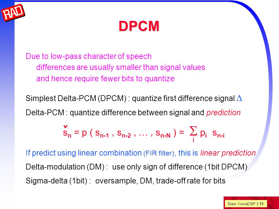 Stein VoiceDSP 3.11 DPCM Due to low-pass character of speech differences are usually smaller than signal values and hence require fewer bits to quantize Simplest Delta-PCM (DPCM) : quantize first difference signal  Delta-PCM : quantize difference between signal and prediction s n = p ( s n-1, s n-2, …, s n-N ) =  p i s n-i If predict using linear combination (FIR filter), this is linear prediction Delta-modulation (DM) : use only sign of difference (1bit DPCM) Sigma-delta (1bit) : oversample, DM, trade-off rate for bits i
