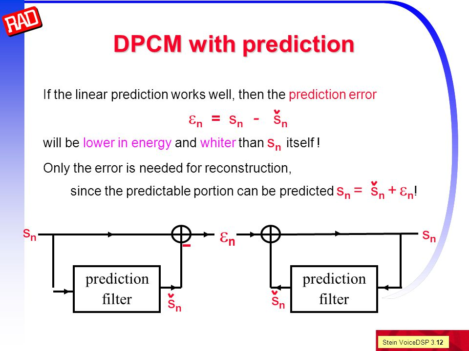 Stein VoiceDSP 3.12 DPCM with prediction If the linear prediction works well, then the prediction error  n = s n - s n will be lower in energy and whiter than s n itself .