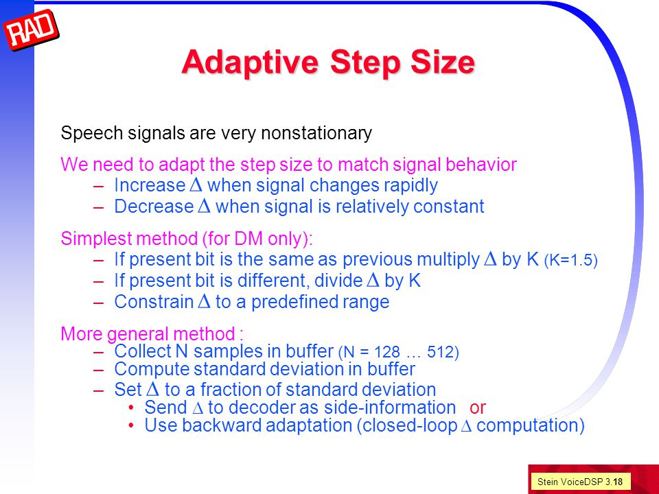 Stein VoiceDSP 3.18 Adaptive Step Size Speech signals are very nonstationary We need to adapt the step size to match signal behavior –Increase  when signal changes rapidly –Decrease  when signal is relatively constant Simplest method (for DM only): –If present bit is the same as previous multiply  by K (K=1.5) –If present bit is different, divide  by K –Constrain  to a predefined range More general method : –Collect N samples in buffer (N = 128 … 512) –Compute standard deviation in buffer –Set  to a fraction of standard deviation Send  to decoder as side-information or Use backward adaptation (closed-loop  computation)
