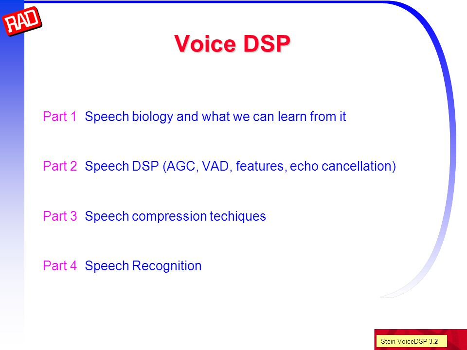 Stein VoiceDSP 3.43 G.729 8 Kbps toll-quality coder for DSVD and VoIP Computational complexity 20 MIPS, but G.729a is about 10 MIPS frame 10 ms (80 samples) lookahead 5 ms (1 subframe) LPC, LSP, VQ, LSP interpolation CS-ACELP CB (Interleaved single pulse permutation) 4 [+1] pulses / subframe closed loop pitch prediction and adaptive CB (delay+gain) 2 (40 sample) subframes per frame For each frame the encoder outputs 80 bits LSF coefficients 18 bits pitch 8 bits gain CB 14 bits adaptive CB 5 bits parity check 1 bit pulse positions 26 bits pulse signs 8 bits