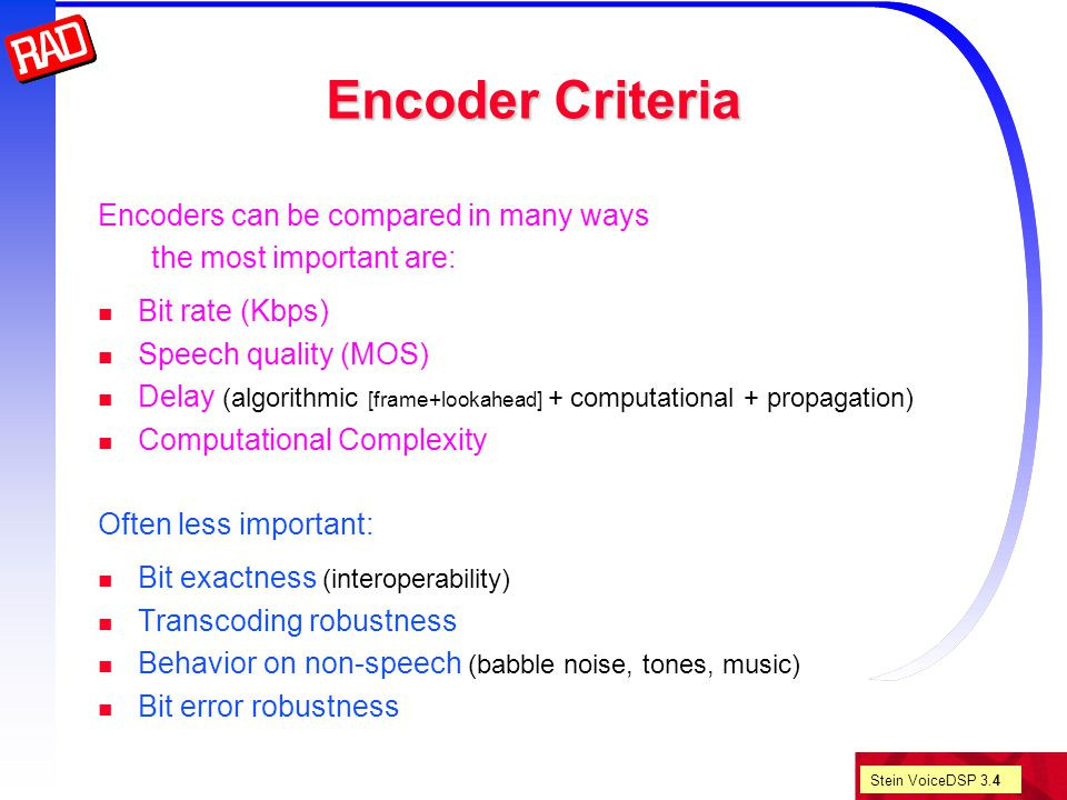 Stein VoiceDSP 3.4 Encoder Criteria Encoders can be compared in many ways the most important are: Bit rate (Kbps) Speech quality (MOS) Delay (algorithmic [frame+lookahead] + computational + propagation) Computational Complexity Often less important: Bit exactness (interoperability) Transcoding robustness Behavior on non-speech (babble noise, tones, music) Bit error robustness