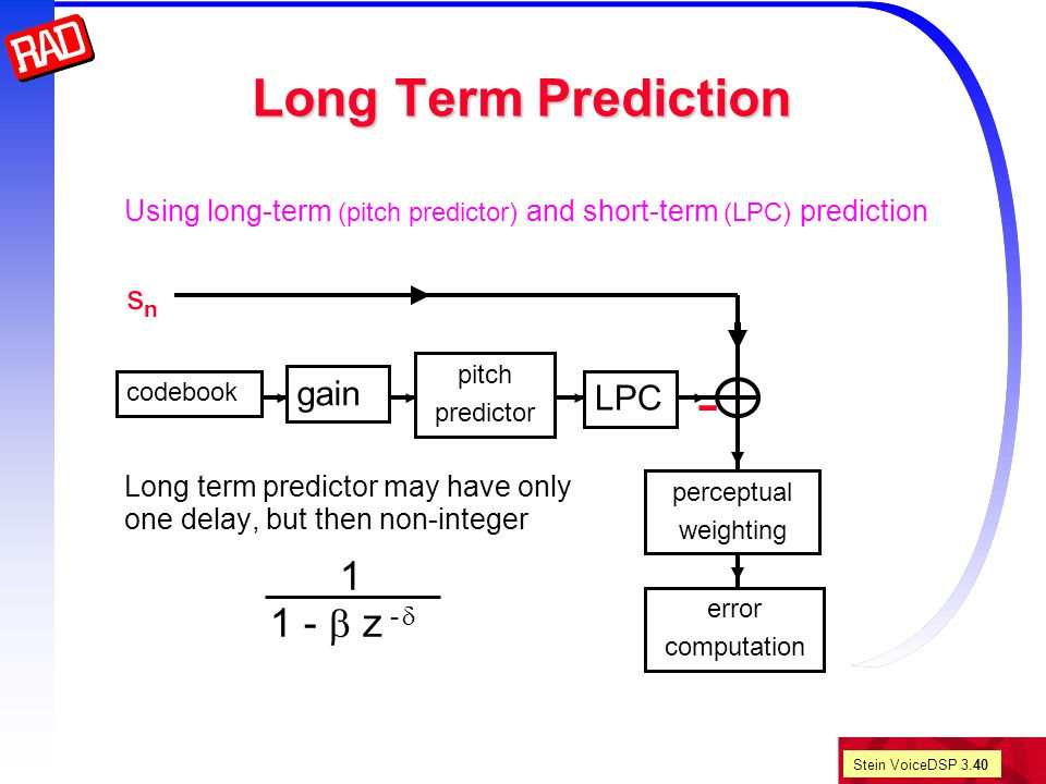 Stein VoiceDSP 3.40 Long Term Prediction error computation perceptual weighting Using long-term (pitch predictor) and short-term (LPC) prediction Long term predictor may have only one delay, but then non-integer 1 1 -  z -  - codebook pitch predictor LPC gain snsn