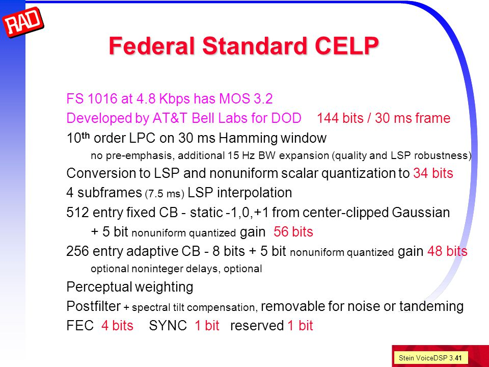 Stein VoiceDSP 3.41 Federal Standard CELP FS 1016 at 4.8 Kbps has MOS 3.2 Developed by AT&T Bell Labs for DOD 144 bits / 30 ms frame 10 th order LPC on 30 ms Hamming window no pre-emphasis, additional 15 Hz BW expansion (quality and LSP robustness) Conversion to LSP and nonuniform scalar quantization to 34 bits 4 subframes (7.5 ms) LSP interpolation 512 entry fixed CB - static -1,0,+1 from center-clipped Gaussian + 5 bit nonuniform quantized gain 56 bits 256 entry adaptive CB - 8 bits + 5 bit nonuniform quantized gain 48 bits optional noninteger delays, optional Perceptual weighting Postfilter + spectral tilt compensation, removable for noise or tandeming FEC 4 bits SYNC 1 bit reserved 1 bit