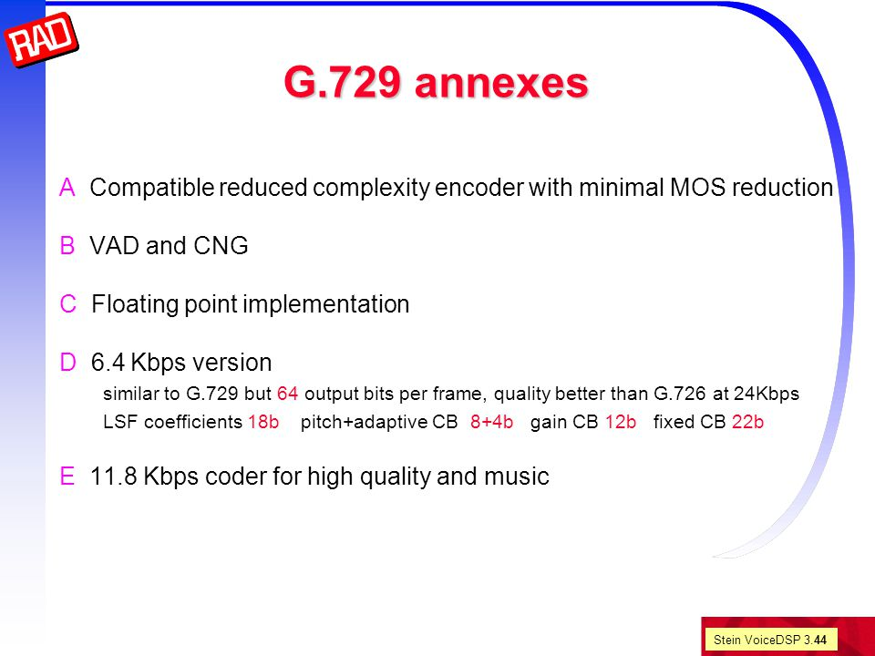 Stein VoiceDSP 3.44 G.729 annexes A Compatible reduced complexity encoder with minimal MOS reduction B VAD and CNG C Floating point implementation D 6.4 Kbps version similar to G.729 but 64 output bits per frame, quality better than G.726 at 24Kbps LSF coefficients 18b pitch+adaptive CB 8+4b gain CB 12b fixed CB 22b E 11.8 Kbps coder for high quality and music