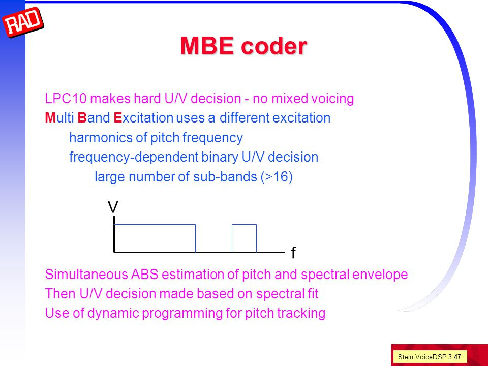 Stein VoiceDSP 3.47 MBE coder LPC10 makes hard U/V decision - no mixed voicing Multi Band Excitation uses a different excitation harmonics of pitch frequency frequency-dependent binary U/V decision large number of sub-bands (>16) Simultaneous ABS estimation of pitch and spectral envelope Then U/V decision made based on spectral fit Use of dynamic programming for pitch tracking V f