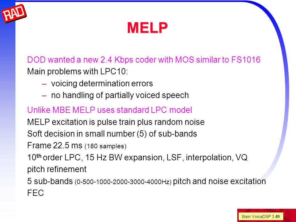 Stein VoiceDSP 3.49 MELP DOD wanted a new 2.4 Kbps coder with MOS similar to FS1016 Main problems with LPC10: –voicing determination errors –no handling of partially voiced speech Unlike MBE MELP uses standard LPC model MELP excitation is pulse train plus random noise Soft decision in small number (5) of sub-bands Frame 22.5 ms (180 samples) 10 th order LPC, 15 Hz BW expansion, LSF, interpolation, VQ pitch refinement 5 sub-bands (0-500-1000-2000-3000-4000Hz) pitch and noise excitation FEC