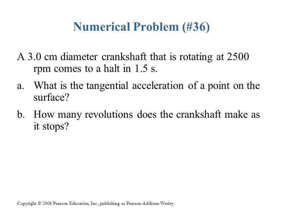 Copyright © 2008 Pearson Education, Inc., publishing as Pearson Addison-Wesley. Numerical Problem (#36) A 3.0 cm diameter crankshaft that is rotating