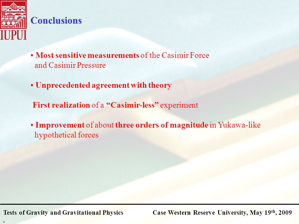 Tests of Gravity and Gravitational PhysicsCase Western Reserve University, May 19 th, 2009. Conclusions Most sensitive measurements of the Casimir For