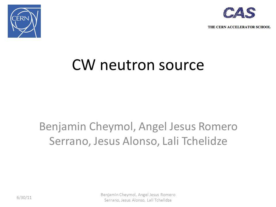 CW neutron source Benjamin Cheymol, Angel Jesus Romero Serrano, Jesus Alonso, Lali Tchelidze 6/30/11 Benjamin Cheymol, Angel Jesus Romero Serrano, Jesus Alonso, Lali Tchelidze