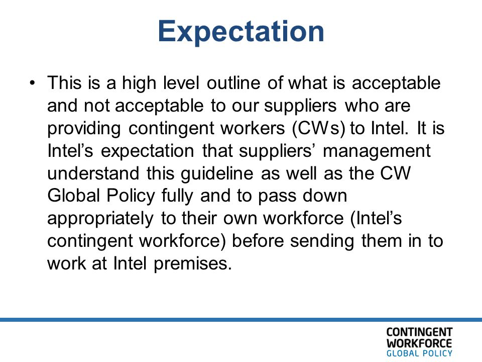 Expectation This is a high level outline of what is acceptable and not acceptable to our suppliers who are providing contingent workers (CWs) to Intel