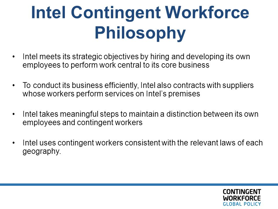 Intel Contingent Workforce Philosophy Intel meets its strategic objectives by hiring and developing its own employees to perform work central to its c