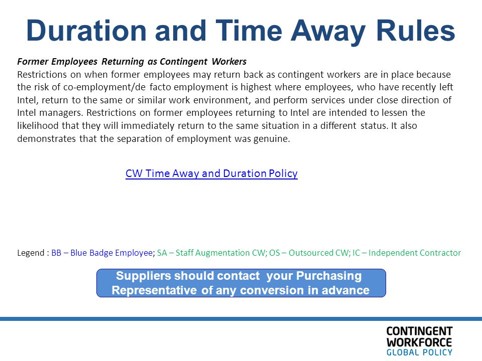 Duration and Time Away Rules Suppliers should contact your Purchasing Representative of any conversion in advance Legend : BB – Blue Badge Employee; SA – Staff Augmentation CW; OS – Outsourced CW; IC – Independent Contractor Former Employees Returning as Contingent Workers Restrictions on when former employees may return back as contingent workers are in place because the risk of co-employment/de facto employment is highest where employees, who have recently left Intel, return to the same or similar work environment, and perform services under close direction of Intel managers.