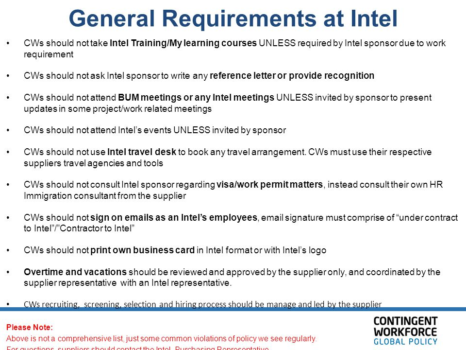 General Requirements at Intel CWs should not take Intel Training/My learning courses UNLESS required by Intel sponsor due to work requirement CWs should not ask Intel sponsor to write any reference letter or provide recognition CWs should not attend BUM meetings or any Intel meetings UNLESS invited by sponsor to present updates in some project/work related meetings CWs should not attend Intel's events UNLESS invited by sponsor CWs should not use Intel travel desk to book any travel arrangement.