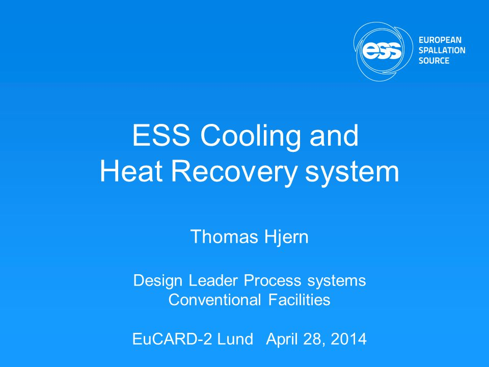 ESS Cooling and Heat Recovery system Thomas Hjern Design Leader Process systems Conventional Facilities EuCARD-2 Lund April 28, 2014