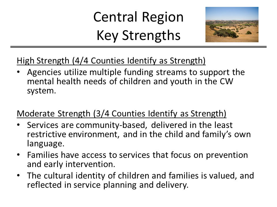 Central Region Key Strengths High Strength (4/4 Counties Identify as Strength) Agencies utilize multiple funding streams to support the mental health needs of children and youth in the CW system.