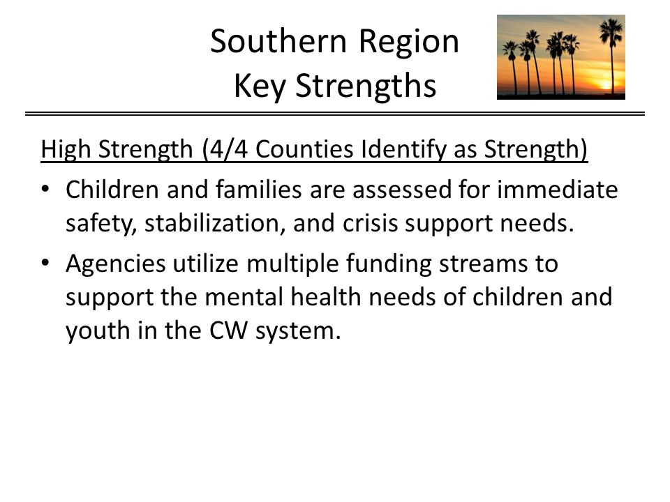 Southern Region Key Strengths High Strength (4/4 Counties Identify as Strength) Children and families are assessed for immediate safety, stabilization, and crisis support needs.