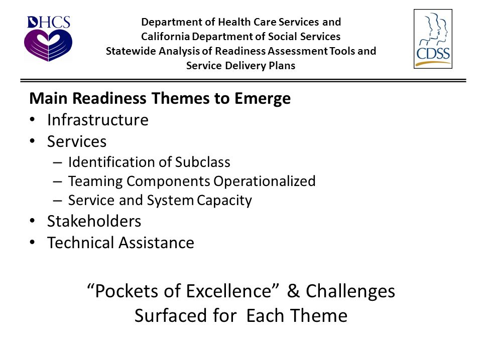 Department of Health Care Services and California Department of Social Services Statewide Analysis of Readiness Assessment Tools and Service Delivery Plans Main Readiness Themes to Emerge Infrastructure Services – Identification of Subclass – Teaming Components Operationalized – Service and System Capacity Stakeholders Technical Assistance Pockets of Excellence & Challenges Surfaced for Each Theme