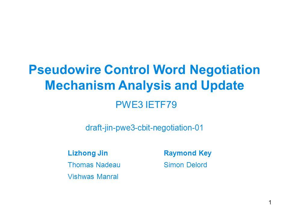 Pseudowire Control Word Negotiation Mechanism Analysis and Update draft-jin-pwe3-cbit-negotiation-01 1 PWE3 IETF79 Lizhong JinRaymond Key Thomas NadeauSimon Delord Vishwas Manral