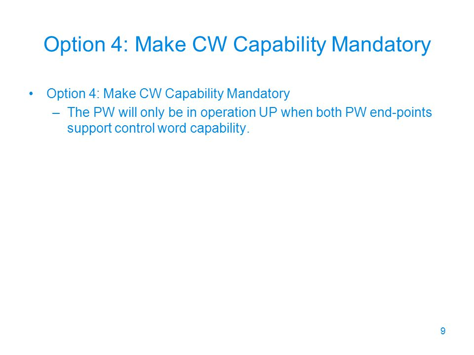 Option 4: Make CW Capability Mandatory –The PW will only be in operation UP when both PW end-points support control word capability. 9