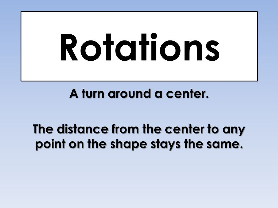 Rotations A turn around a center. The distance from the center to any point on the shape stays the same.