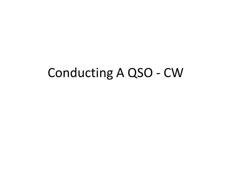 Conducting A QSO – CW (cont.) Rule Number 1 – Listen Learn commonly used – Q signals & Abbreviations – See last two slides