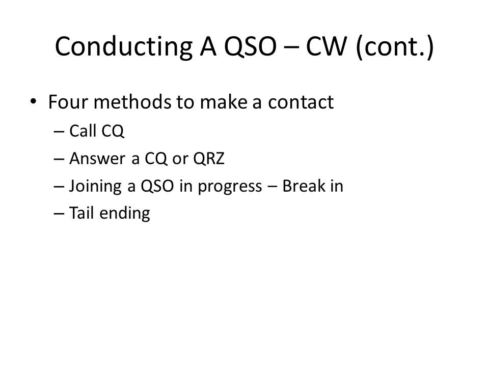 Conducting A QSO – CW (cont.) Calling CQ – Listen for an open frequency Minimum of 500 Hz away from a signal After tuning the transmitter, QRL de W4XYZ (is the frequency in use?) If no one responds, call CQ Call at the speed you want to hear A four by two call repeated twice should be sufficient – CQ CQ CQ CQ de W4XYZ – If no response, repeat again