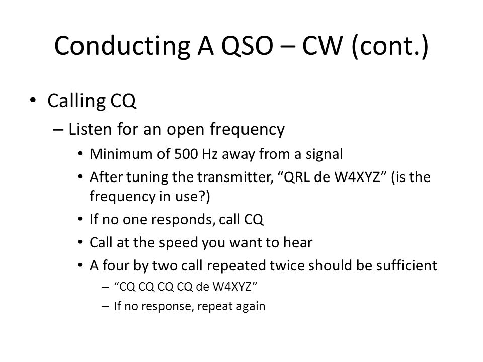 Conducting A QSO – CW (cont.) Calling CQ – Listen for an open frequency Minimum of 500 Hz away from a signal After tuning the transmitter, QRL de W4XYZ (is the frequency in use ) If no one responds, call CQ Call at the speed you want to hear A four by two call repeated twice should be sufficient – CQ CQ CQ CQ de W4XYZ – If no response, repeat again