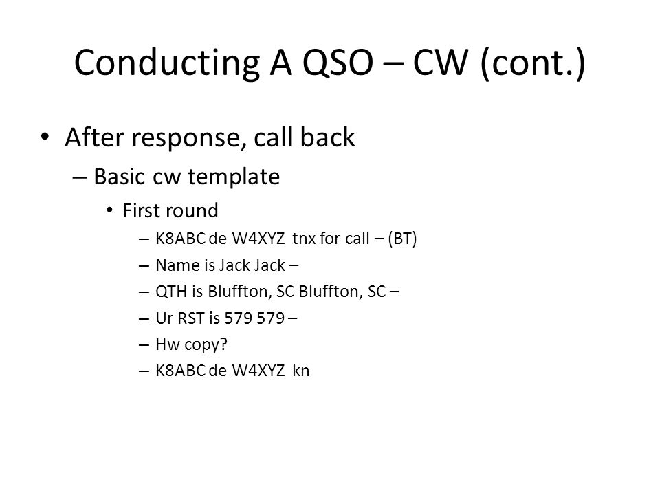 Conducting A QSO – CW (cont.) After response, call back – Basic cw template First round – K8ABC de W4XYZ tnx for call – (BT) – Name is Jack Jack – – QTH is Bluffton, SC Bluffton, SC – – Ur RST is 579 579 – – Hw copy.