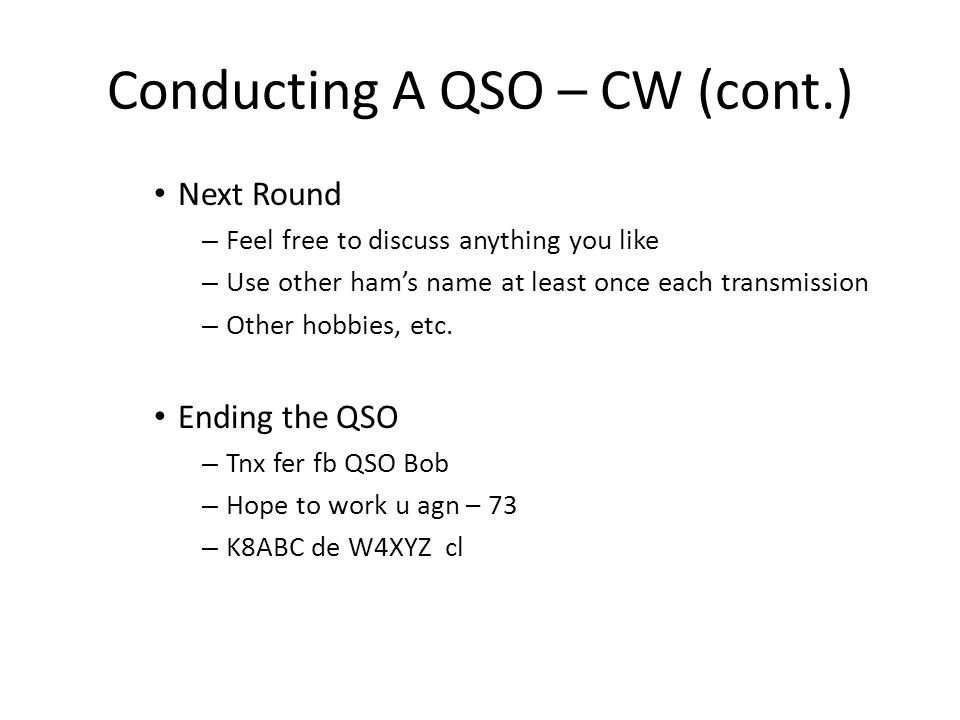 Conducting A QSO – CW (cont.) Answering a CQ or QRZ – Same procedure as calling CQ Joining a QSO in progress – Break in – Very infrequently used for beginning CW operator Difficult to keep track of more than one conversation Other operators may not be receptive Tail ending – Wait until the QSO you are listening to is over – Call the station you wish to talk to This works about half the time Each station may sign off or change frequency before you complete the call