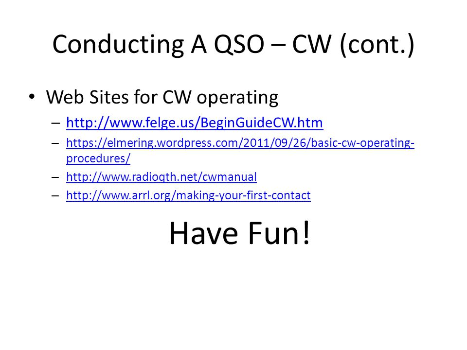 Conducting A QSO – CW (cont.) Web Sites for CW operating – http://www.felge.us/BeginGuideCW.htm http://www.felge.us/BeginGuideCW.htm – https://elmering.wordpress.com/2011/09/26/basic-cw-operating- procedures/ https://elmering.wordpress.com/2011/09/26/basic-cw-operating- procedures/ – http://www.radioqth.net/cwmanual http://www.radioqth.net/cwmanual – http://www.arrl.org/making-your-first-contact http://www.arrl.org/making-your-first-contact Have Fun!