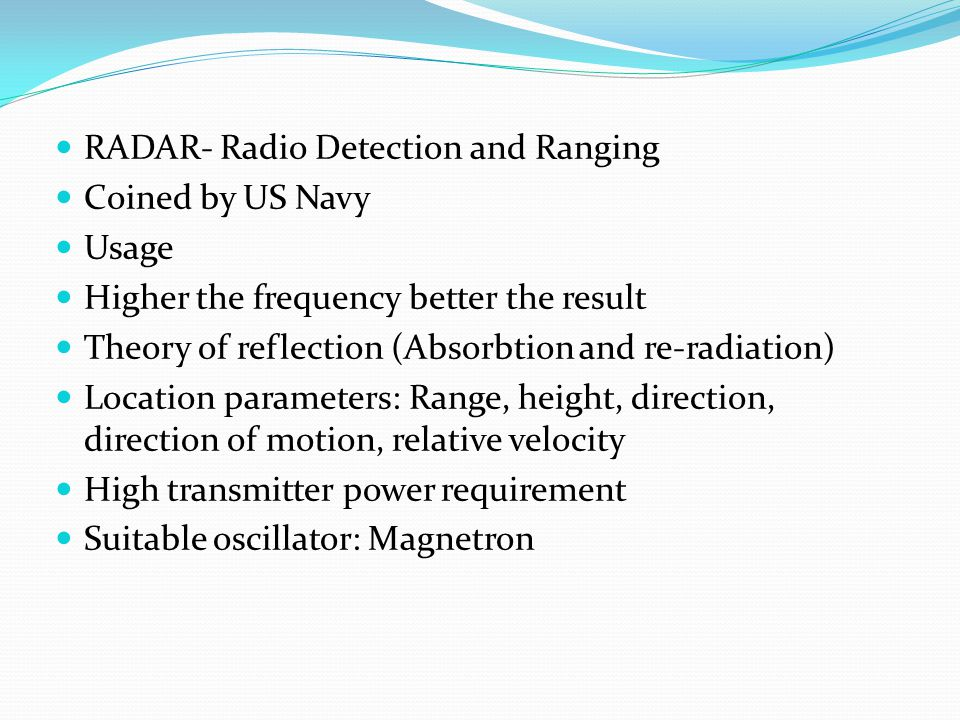 Applications Navigational aid on ground and sea Radar altimeters (height measurement) Radar blind lander (aircraft landing during poor visibility) Airborne radar for satellite surveillance Space applications like planetary observations Police radars (Law enforcement and Highway safety) Radars for determining speed of moving targets Remote sensing (weather monitoring) Air traffic control (ATC) and Aircraft safety Ship safety Non-contact method of speed and distance in industry