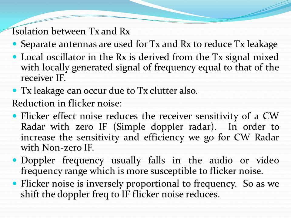 Isolation between Tx and Rx Separate antennas are used for Tx and Rx to reduce Tx leakage Local oscillator in the Rx is derived from the Tx signal mix