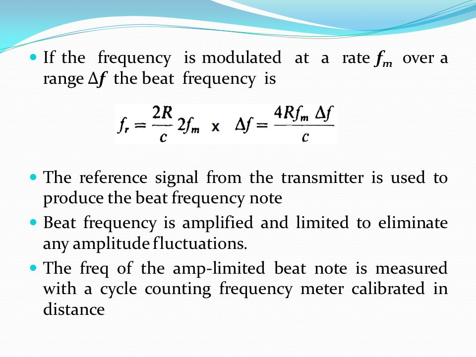 If the frequency is modulated at a rate f m over a range Δf the beat frequency is The reference signal from the transmitter is used to produce the bea