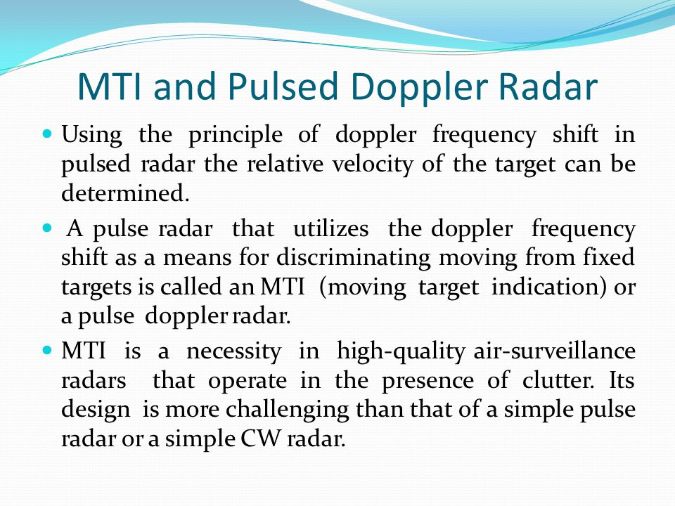 MTI and Pulsed Doppler Radar Using the principle of doppler frequency shift in pulsed radar the relative velocity of the target can be determined. A p