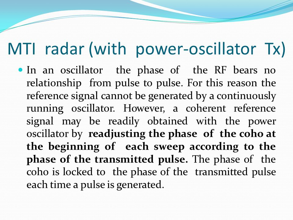 MTI radar (with power-oscillator Tx) In an oscillator the phase of the RF bears no relationship from pulse to pulse. For this reason the reference sig