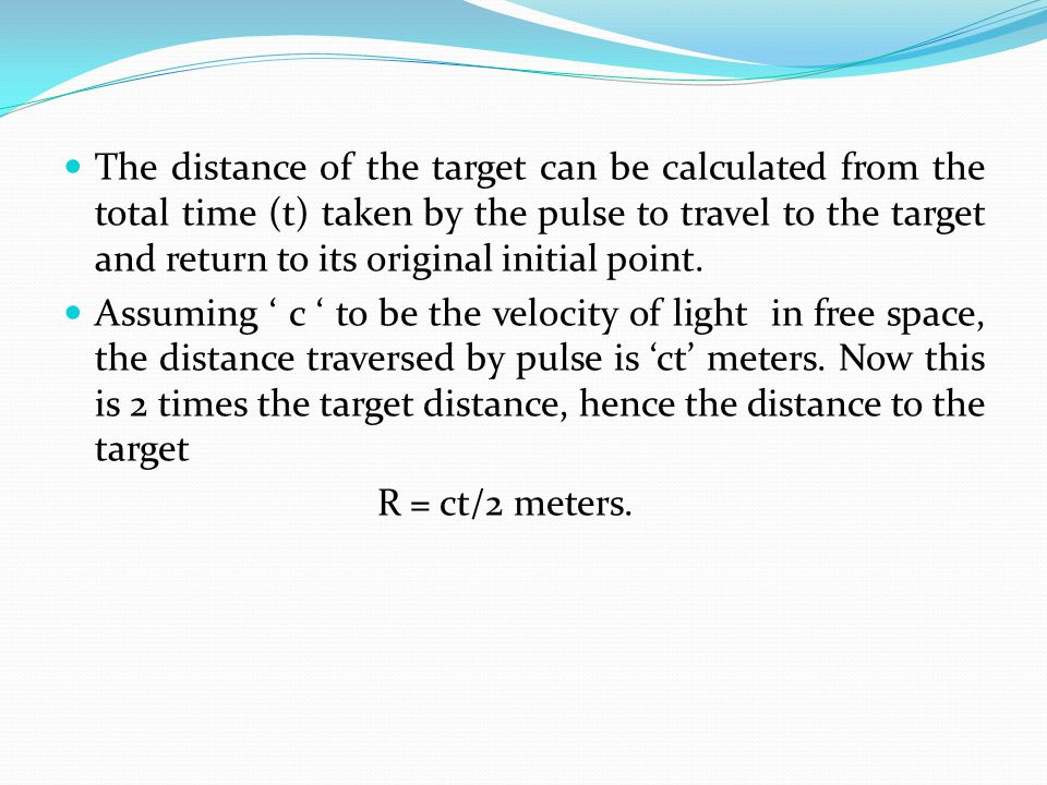 The distance of the target can be calculated from the total time (t) taken by the pulse to travel to the target and return to its original initial poi