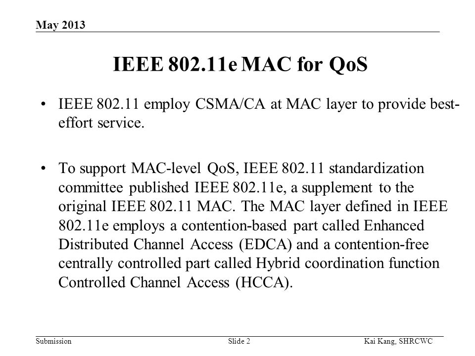 Submission Kai Kang, SHRCWC May 2013 IEEE 802.11e MAC for QoS Slide 2 IEEE 802.11 employ CSMA/CA at MAC layer to provide best- effort service.