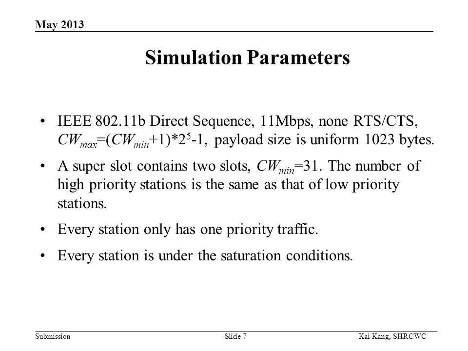 Submission Kai Kang, SHRCWC May 2013 Simulation Parameters IEEE 802.11b Direct Sequence, 11Mbps, none RTS/CTS, CW max =(CW min +1)*2 5 -1, payload size is uniform 1023 bytes.
