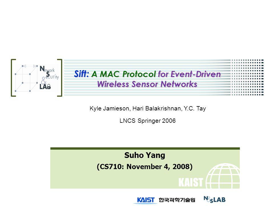 KAIST Sift: A MAC Protocol for Event-Driven Wireless Sensor Networks Suho Yang (CS710: November 4, 2008) Kyle Jamieson, Hari Balakrishnan, Y.C.