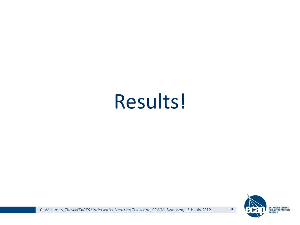 C. W. James, The ANTARES Underwater Neutrino Telescope, SEWM, Swansea, 13th July 201215 Results!