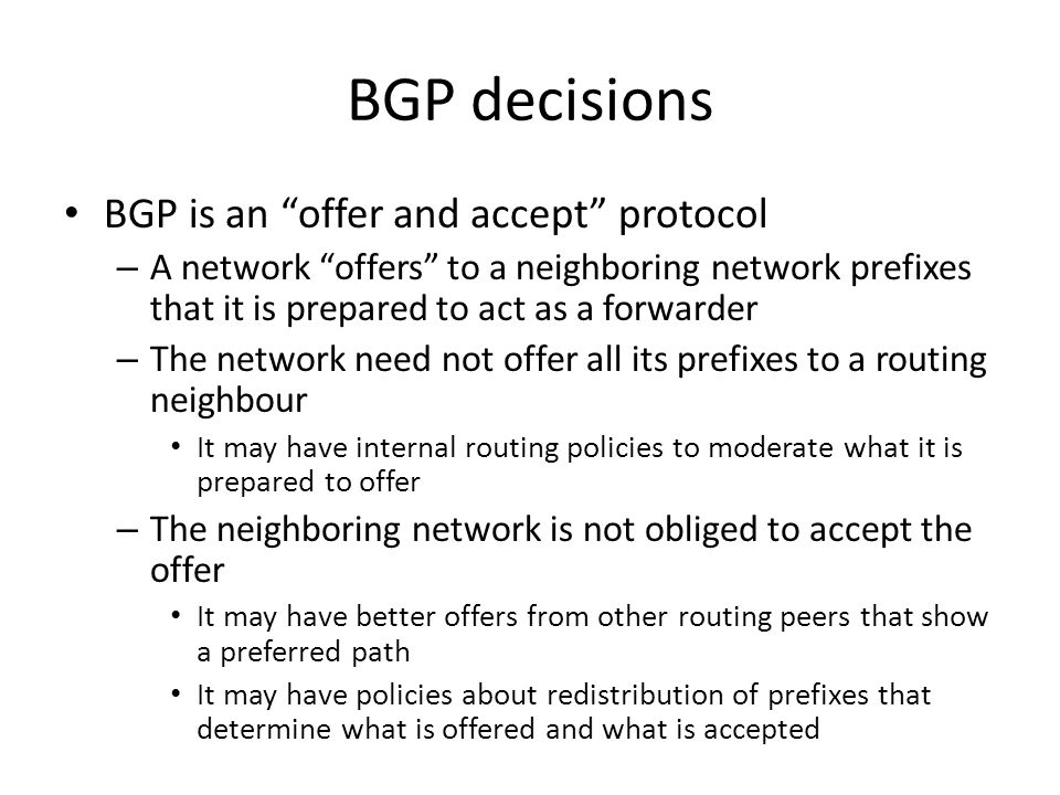 BGP decisions BGP is an offer and accept protocol – A network offers to a neighboring network prefixes that it is prepared to act as a forwarder – The network need not offer all its prefixes to a routing neighbour It may have internal routing policies to moderate what it is prepared to offer – The neighboring network is not obliged to accept the offer It may have better offers from other routing peers that show a preferred path It may have policies about redistribution of prefixes that determine what is offered and what is accepted