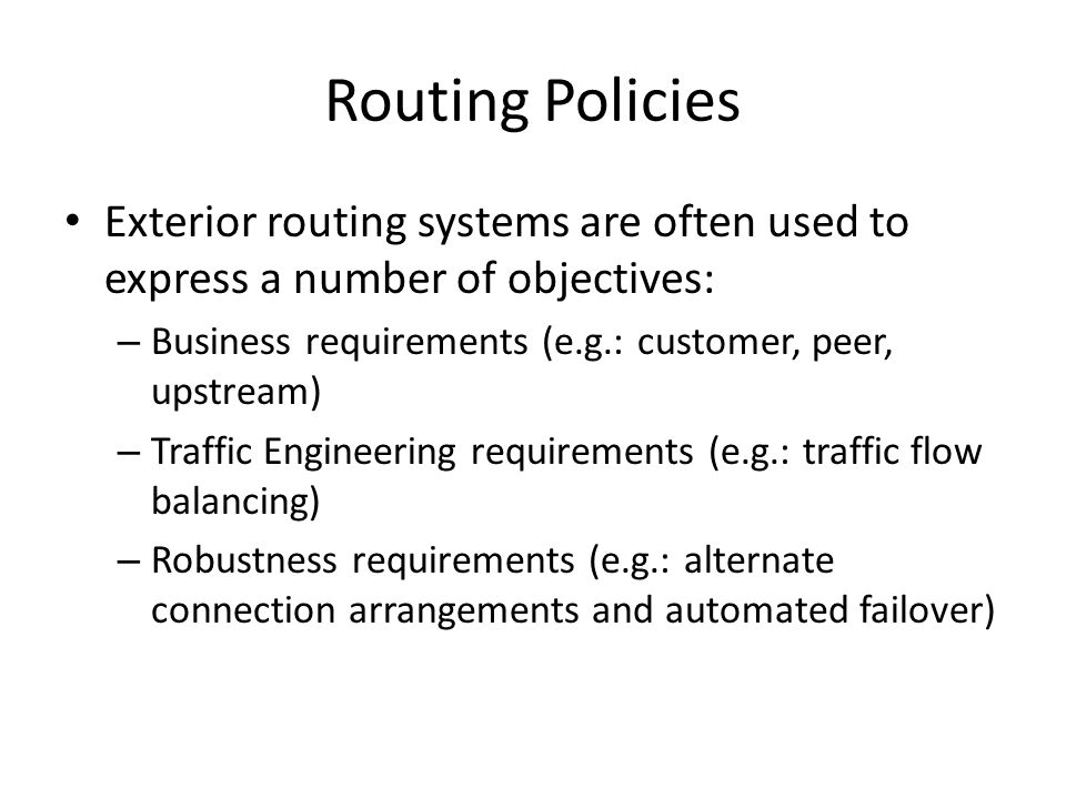 Routing Policies Exterior routing systems are often used to express a number of objectives: – Business requirements (e.g.: customer, peer, upstream) – Traffic Engineering requirements (e.g.: traffic flow balancing) – Robustness requirements (e.g.: alternate connection arrangements and automated failover)