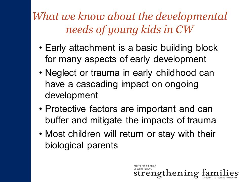 What we know about the developmental needs of young kids in CW Early attachment is a basic building block for many aspects of early development Neglect or trauma in early childhood can have a cascading impact on ongoing development Protective factors are important and can buffer and mitigate the impacts of trauma Most children will return or stay with their biological parents