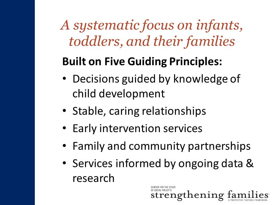 A systematic focus on infants, toddlers, and their families Built on Five Guiding Principles: Decisions guided by knowledge of child development Stable, caring relationships Early intervention services Family and community partnerships Services informed by ongoing data & research