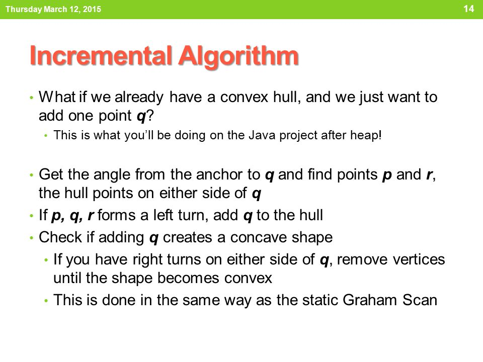 Incremental Algorithm What if we already have a convex hull, and we just want to add one point q? This is what you'll be doing on the Java project aft