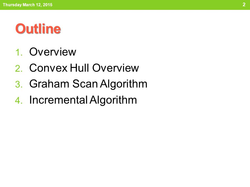 Outline 1. Overview 2. Convex Hull Overview 3. Graham Scan Algorithm 4. Incremental Algorithm Thursday March 12, 2015 2
